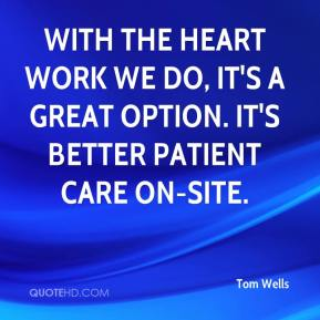 Tom Wells  - With the heart work we do, it's a great option. It's better patient care on-site.