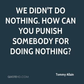 Tommy Allain  - We didn't do nothing. How can you punish somebody for doing nothing?