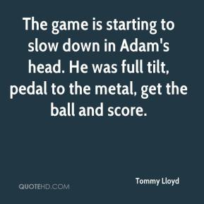 Tommy Lloyd  - The game is starting to slow down in Adam's head. He was full tilt, pedal to the metal, get the ball and score.