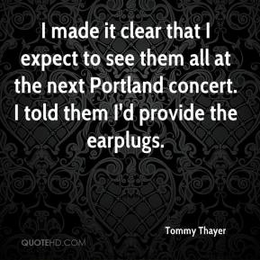 Tommy Thayer  - I made it clear that I expect to see them all at the next Portland concert. I told them I'd provide the earplugs.