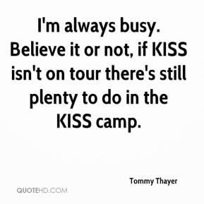 I'm always busy. Believe it or not, if KISS isn't on tour there's still plenty to do in the KISS camp.
