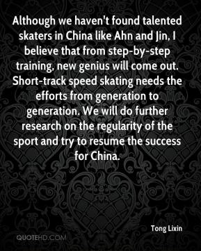 Although we haven't found talented skaters in China like Ahn and Jin, I believe that from step-by-step training, new genius will come out. Short-track speed skating needs the efforts from generation to generation. We will do further research on the regularity of the sport and try to resume the success for China.