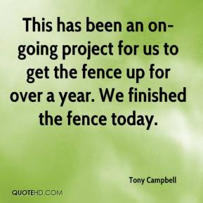 Tony Campbell  - This has been an on-going project for us to get the fence up for over a year. We finished the fence today.