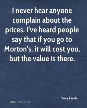 Tony Fasulo  - I never hear anyone complain about the prices. I've heard people say that if you go to Morton's, it will cost you, but the value is there.
