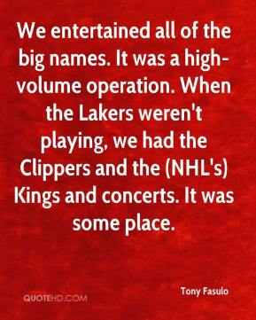 Tony Fasulo  - We entertained all of the big names. It was a high-volume operation. When the Lakers weren't playing, we had the Clippers and the (NHL's) Kings and concerts. It was some place.