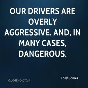 Tony Gomez  - Our drivers are overly aggressive. And, in many cases, dangerous.