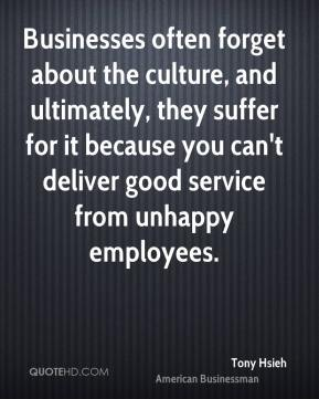 Tony Hsieh - Businesses often forget about the culture, and ultimately, they suffer for it because you can't deliver good service from unhappy employees.