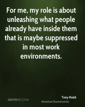Tony Hsieh - For me, my role is about unleashing what people already have inside them that is maybe suppressed in most work environments.
