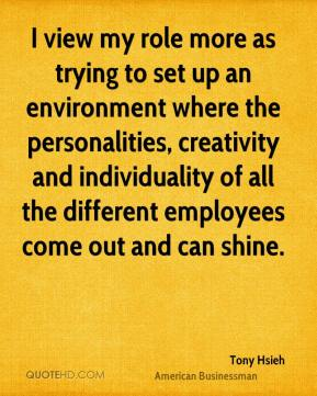 Tony Hsieh - I view my role more as trying to set up an environment where the personalities, creativity and individuality of all the different employees come out and can shine.