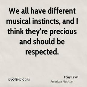 Tony Levin - We all have different musical instincts, and I think they're precious and should be respected.