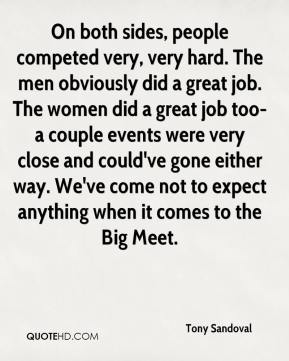Tony Sandoval  - On both sides, people competed very, very hard. The men obviously did a great job. The women did a great job too-a couple events were very close and could've gone either way. We've come not to expect anything when it comes to the Big Meet.