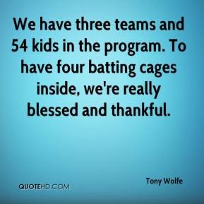 Tony Wolfe  - We have three teams and 54 kids in the program. To have four batting cages inside, we're really blessed and thankful.