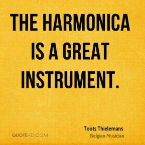 Toots Thielemans - The harmonica is a great instrument.