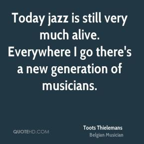 Toots Thielemans - Today jazz is still very much alive. Everywhere I go there's a new generation of musicians.