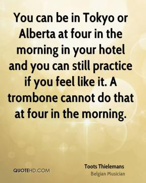 Toots Thielemans - You can be in Tokyo or Alberta at four in the morning in your hotel and you can still practice if you feel like it. A trombone cannot do that at four in the morning.
