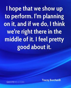 Tracey Borchardt  - I hope that we show up to perform. I'm planning on it, and if we do, I think we're right there in the middle of it. I feel pretty good about it.