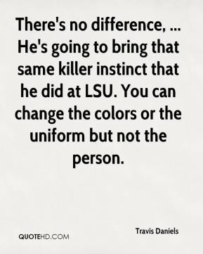 Travis Daniels  - There's no difference, ... He's going to bring that same killer instinct that he did at LSU. You can change the colors or the uniform but not the person.