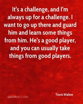 It's a challenge, and I'm always up for a challenge. I want to go up there and guard him and learn some things from him. He's a good player, and you can usually take things from good players.