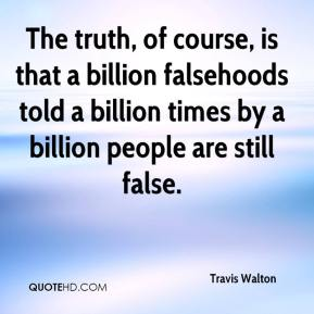 The truth, of course, is that a billion falsehoods told a billion times by a billion people are still false.