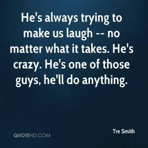 Tre Smith  - He's always trying to make us laugh -- no matter what it takes. He's crazy. He's one of those guys, he'll do anything.