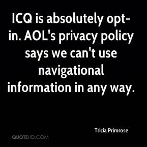 Tricia Primrose  - ICQ is absolutely opt-in. AOL's privacy policy says we can't use navigational information in any way.