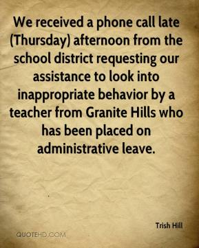 Trish Hill  - We received a phone call late (Thursday) afternoon from the school district requesting our assistance to look into inappropriate behavior by a teacher from Granite Hills who has been placed on administrative leave.