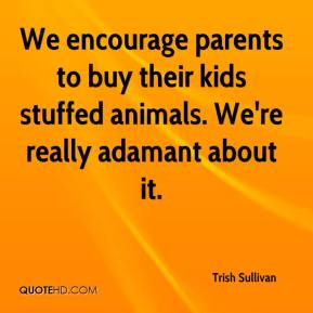 We encourage parents to buy their kids stuffed animals. We're really adamant about it.
