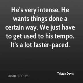 Tristan Davis  - He's very intense. He wants things done a certain way. We just have to get used to his tempo. It's a lot faster-paced.