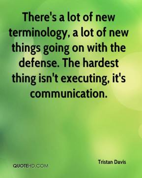 There's a lot of new terminology, a lot of new things going on with the defense. The hardest thing isn't executing, it's communication.