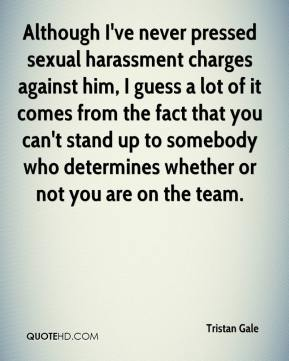 Tristan Gale  - Although I've never pressed sexual harassment charges against him, I guess a lot of it comes from the fact that you can't stand up to somebody who determines whether or not you are on the team.