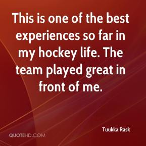 Tuukka Rask  - This is one of the best experiences so far in my hockey life. The team played great in front of me.