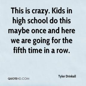 Tyler Drinkall  - This is crazy. Kids in high school do this maybe once and here we are going for the fifth time in a row.