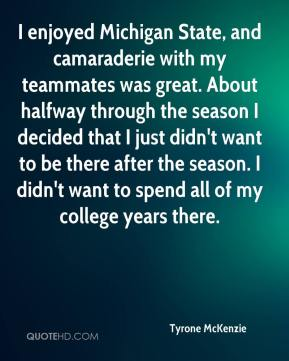 Tyrone McKenzie  - I enjoyed Michigan State, and camaraderie with my teammates was great. About halfway through the season I decided that I just didn't want to be there after the season. I didn't want to spend all of my college years there.