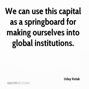 Uday Kotak  - We can use this capital as a springboard for making ourselves into global institutions.