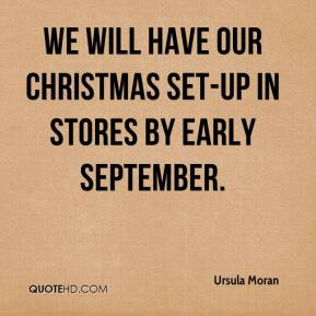 Ursula Moran  - We will have our Christmas set-up in stores by early September.