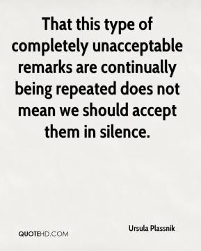 Ursula Plassnik  - That this type of completely unacceptable remarks are continually being repeated does not mean we should accept them in silence.