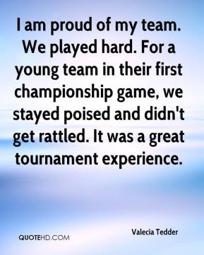Valecia Tedder  - I am proud of my team. We played hard. For a young team in their first championship game, we stayed poised and didn't get rattled. It was a great tournament experience.