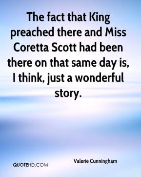 The fact that King preached there and Miss Coretta Scott had been there on that same day is, I think, just a wonderful story.