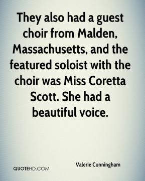 Valerie Cunningham  - They also had a guest choir from Malden, Massachusetts, and the featured soloist with the choir was Miss Coretta Scott. She had a beautiful voice.