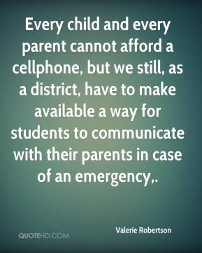 Valerie Robertson  - Every child and every parent cannot afford a cellphone, but we still, as a district, have to make available a way for students to communicate with their parents in case of an emergency.