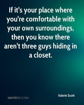 Valerie Scott  - If it's your place where you're comfortable with your own surroundings, then you know there aren't three guys hiding in a closet.