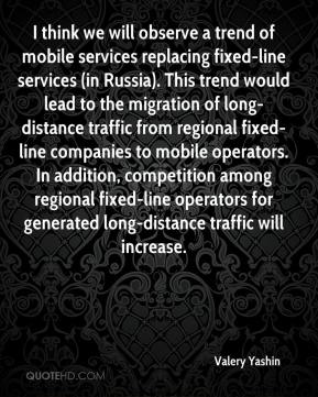 Valery Yashin  - I think we will observe a trend of mobile services replacing fixed-line services (in Russia). This trend would lead to the migration of long-distance traffic from regional fixed-line companies to mobile operators. In addition, competition among regional fixed-line operators for generated long-distance traffic will increase.