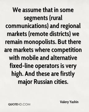 Valery Yashin  - We assume that in some segments (rural communications) and regional markets (remote districts) we remain monopolists. But there are markets where competition with mobile and alternative fixed-line operators is very high. And these are firstly major Russian cities.