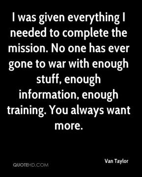 Van Taylor  - I was given everything I needed to complete the mission. No one has ever gone to war with enough stuff, enough information, enough training. You always want more.