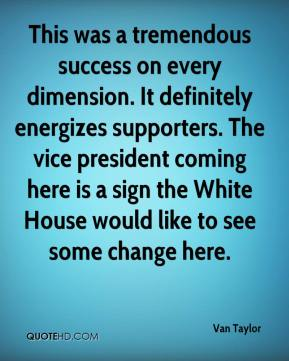 Van Taylor  - This was a tremendous success on every dimension. It definitely energizes supporters. The vice president coming here is a sign the White House would like to see some change here.