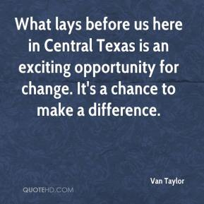 Van Taylor  - What lays before us here in Central Texas is an exciting opportunity for change. It's a chance to make a difference.