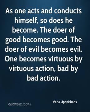 Veda Upanishads  - As one acts and conducts himself, so does he become. The doer of good becomes good. The doer of evil becomes evil. One becomes virtuous by virtuous action, bad by bad action.