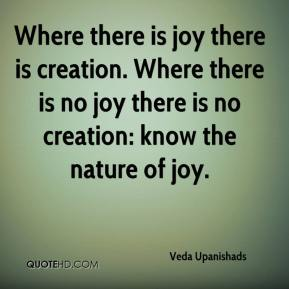 Veda Upanishads  - Where there is joy there is creation. Where there is no joy there is no creation: know the nature of joy.