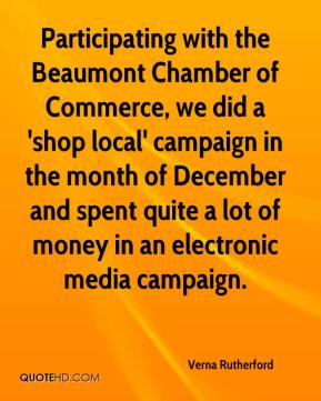 Verna Rutherford  - Participating with the Beaumont Chamber of Commerce, we did a 'shop local' campaign in the month of December and spent quite a lot of money in an electronic media campaign.