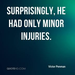 Victor Penman  - Surprisingly, he had only minor injuries.